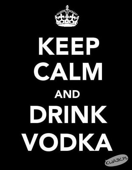 Zachowaj spokój i napij się wódki
