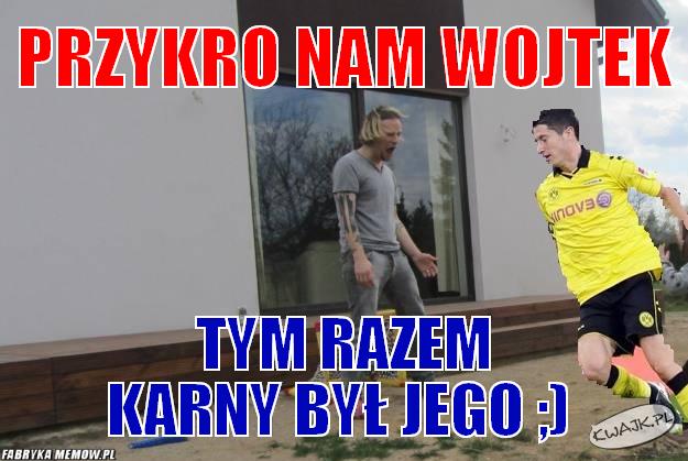 Przykro nam Wojtek :)