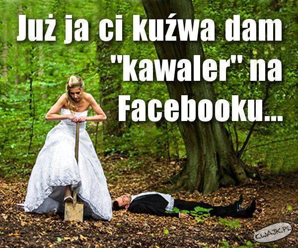 Już ci dam kawaler na Facebooku...