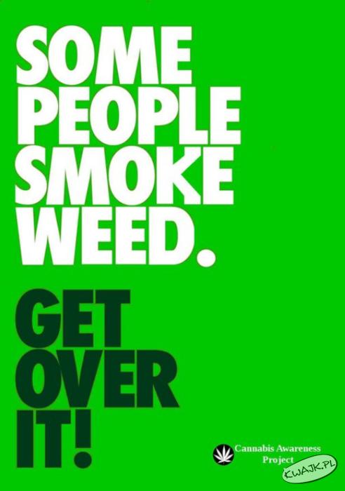Niektórzy ludzie palą trawę. Pogódź sięz tym!